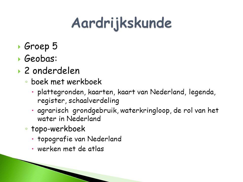  Groep 5  Geobas:  2 onderdelen ◦ boek met werkboek  plattegronden, kaarten, kaart van Nederland, legenda, register, schaalverdeling  agrarisch g