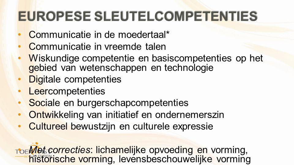 EUROPESE SLEUTELCOMPETENTIES •Communicatie in de moedertaal* •Communicatie in vreemde talen •Wiskundige competentie en basiscompetenties op het gebied van wetenschappen en technologie •Digitale competenties •Leercompetenties •Sociale en burgerschapcompetenties •Ontwikkeling van initiatief en ondernemerszin •Cultureel bewustzijn en culturele expressie •Met correcties: lichamelijke opvoeding en vorming, historische vorming, levensbeschouwelijke vorming
