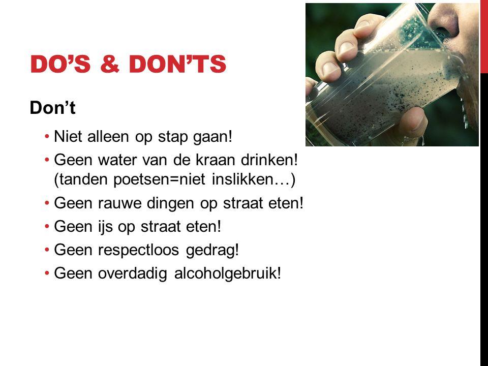 DO'S & DON'TS Don't •Niet alleen op stap gaan! •Geen water van de kraan drinken! (tanden poetsen=niet inslikken…) •Geen rauwe dingen op straat eten! •