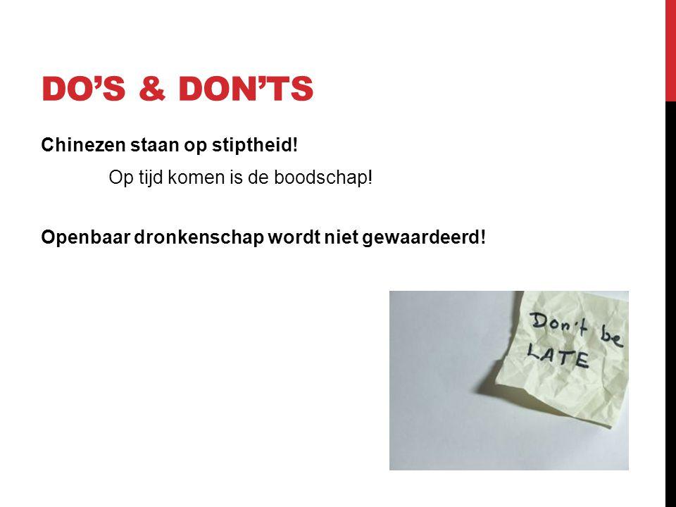 DO'S & DON'TS Chinezen staan op stiptheid! Op tijd komen is de boodschap! Openbaar dronkenschap wordt niet gewaardeerd!
