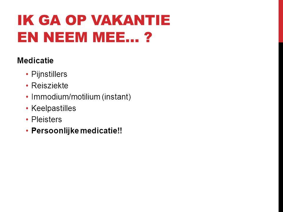 IK GA OP VAKANTIE EN NEEM MEE… ? Medicatie •Pijnstillers •Reisziekte •Immodium/motilium (instant) •Keelpastilles •Pleisters •Persoonlijke medicatie!!