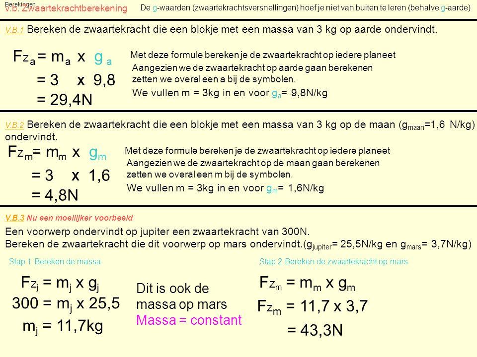 Berekingen v.b. Zwaartekrachtberekening V.B.1 Bereken de zwaartekracht die een blokje met een massa van 3 kg op aarde ondervindt. F z = m x g a a a Me