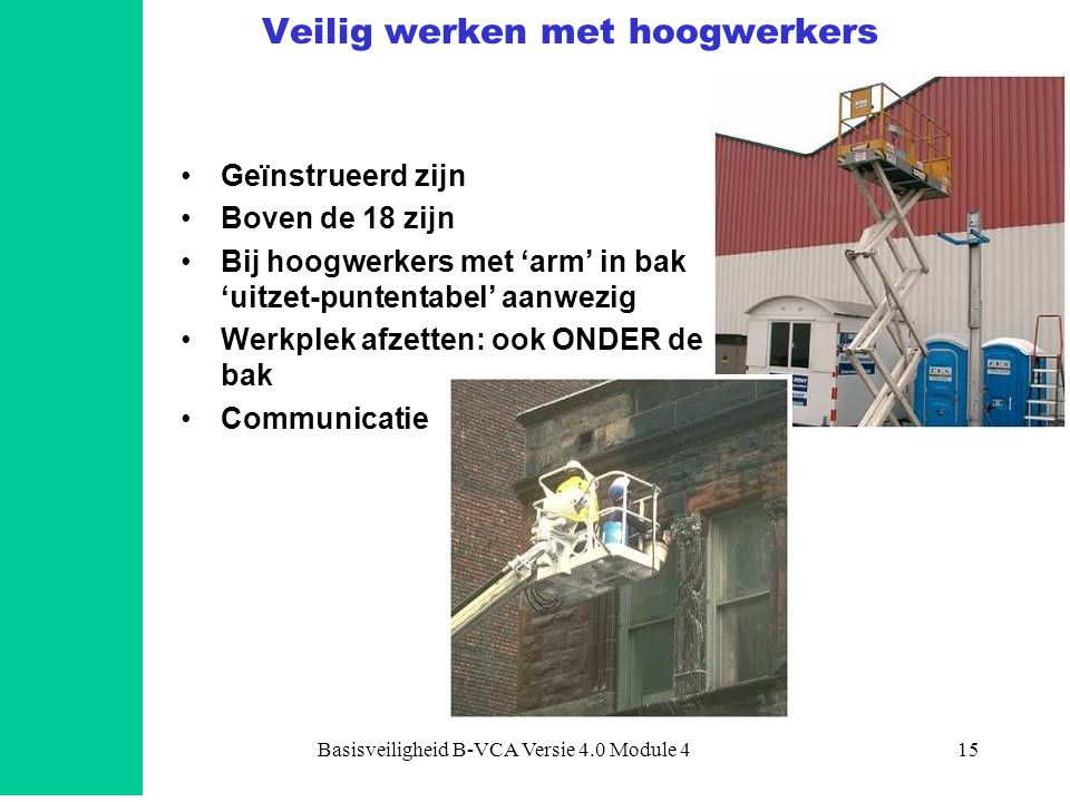 Basisveiligheid B-VCA Versie 4.0 Module 415 Veilig werken met hoogwerkers •Geïnstrueerd zijn •Boven de 18 zijn •Bij hoogwerkers met 'arm' in bak 'uitz