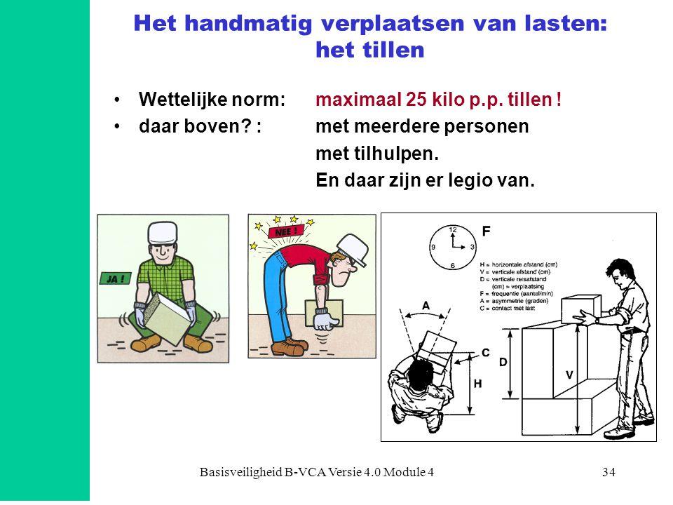 Basisveiligheid B-VCA Versie 4.0 Module 434 Het handmatig verplaatsen van lasten: het tillen •Wettelijke norm:maximaal 25 kilo p.p. tillen ! •daar bov