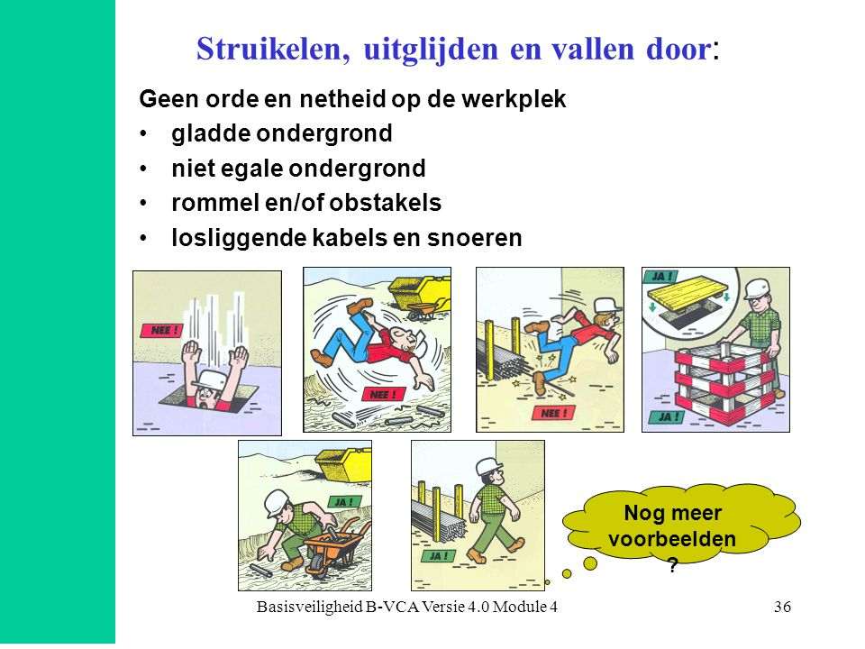 Basisveiligheid B-VCA Versie 4.0 Module 436 Struikelen, uitglijden en vallen door : Geen orde en netheid op de werkplek •gladde ondergrond •niet egale