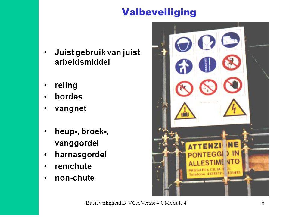 Basisveiligheid B-VCA Versie 4.0 Module 46 Valbeveiliging •Juist gebruik van juist arbeidsmiddel •reling •bordes •vangnet •heup-, broek-, vanggordel •