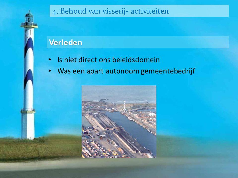 4. Behoud van visserij- activiteiten Verleden • Is niet direct ons beleidsdomein • Was een apart autonoom gemeentebedrijf