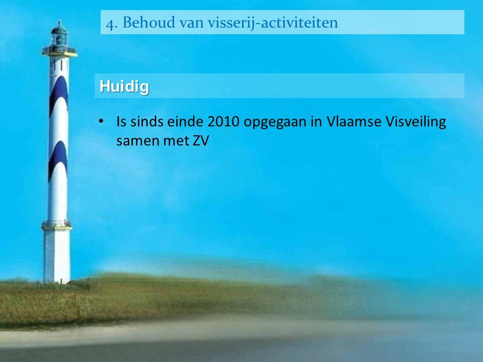 4. Behoud van visserij-activiteiten Huidig • Is sinds einde 2010 opgegaan in Vlaamse Visveiling samen met ZV