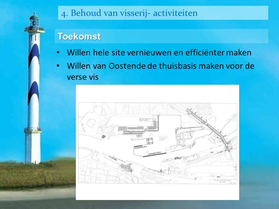 4. Behoud van visserij- activiteiten Toekomst • Willen hele site vernieuwen en efficiënter maken • Willen van Oostende de thuisbasis maken voor de ver