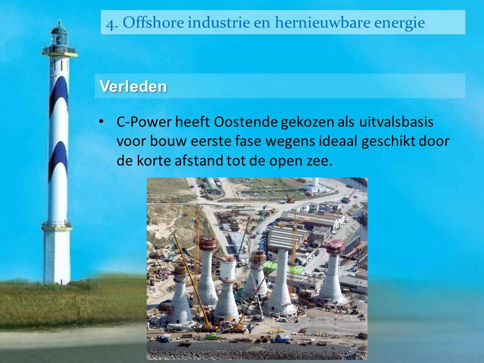 4. Offshore industrie en hernieuwbare energie Verleden • C-Power heeft Oostende gekozen als uitvalsbasis voor bouw eerste fase wegens ideaal geschikt