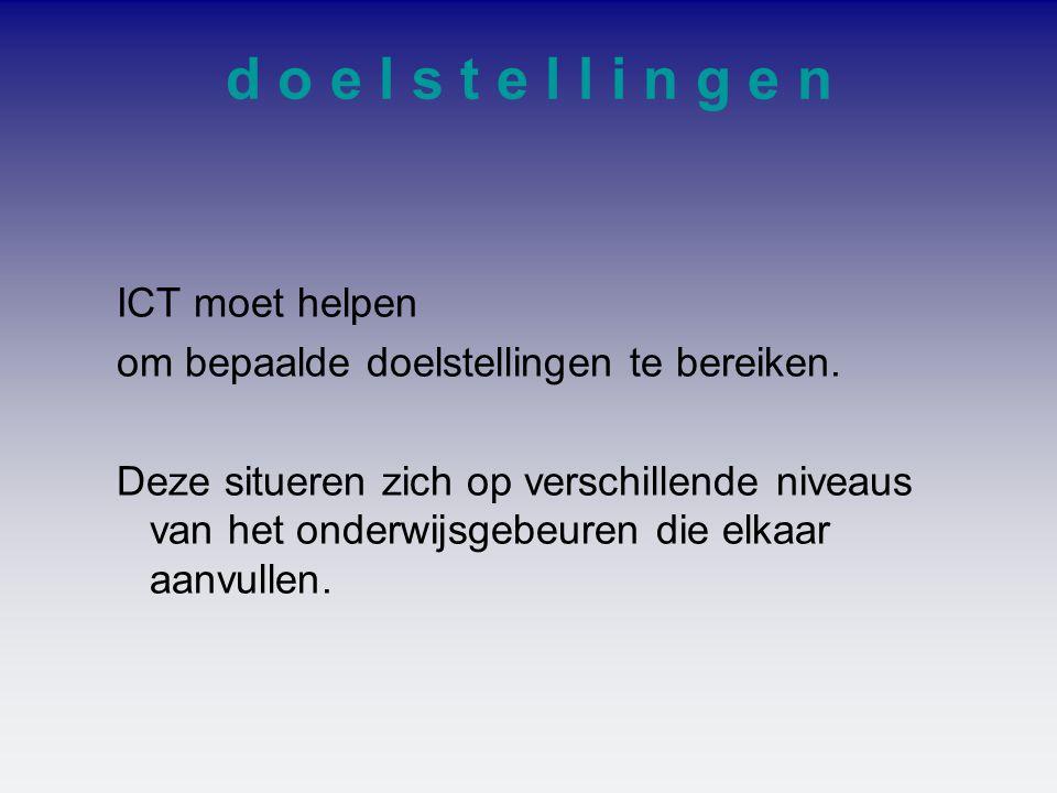 d o e l s t e l l i n g e n ICT moet helpen om bepaalde doelstellingen te bereiken. Deze situeren zich op verschillende niveaus van het onderwijsgebeu
