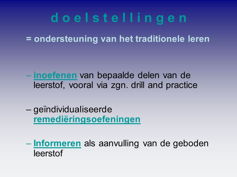 d o e l s t e l l i n g e n = ondersteuning van het traditionele leren –inoefenen van bepaalde delen van de leerstof, vooral via zgn. drill and practi