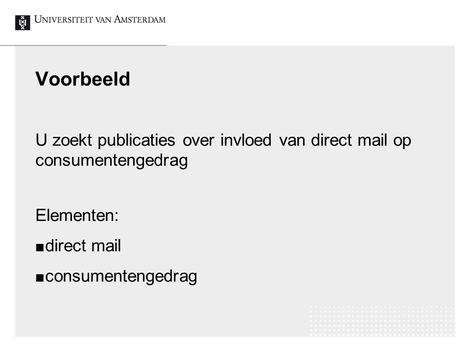 Voorbeeld U zoekt publicaties over invloed van direct mail op consumentengedrag Elementen: direct mail consumentengedrag