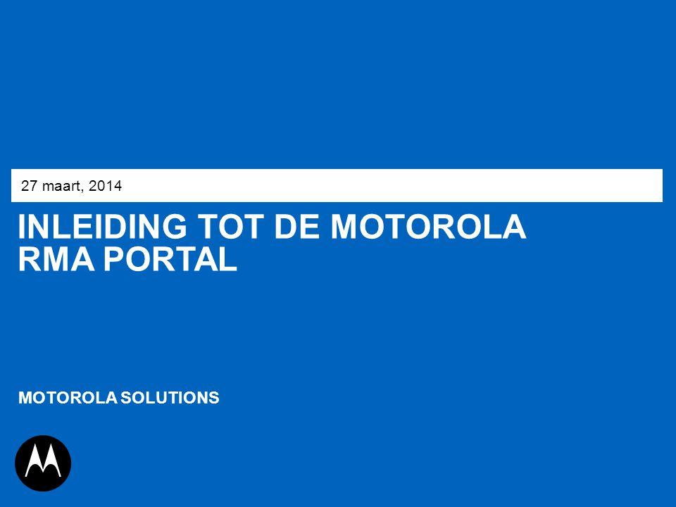 INLEIDING TOT DE MOTOROLA RMA PORTAL 27 maart, 2014 MOTOROLA SOLUTIONS