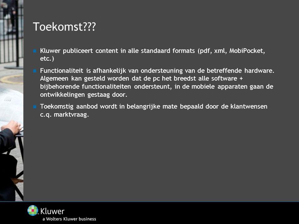 Toekomst???  Kluwer publiceert content in alle standaard formats (pdf, xml, MobiPocket, etc.)  Functionaliteit is afhankelijk van ondersteuning van