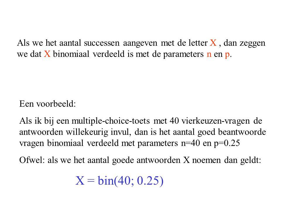 Als we het aantal successen aangeven met de letter X, dan zeggen we dat X binomiaal verdeeld is met de parameters n en p. Een voorbeeld: Als ik bij ee