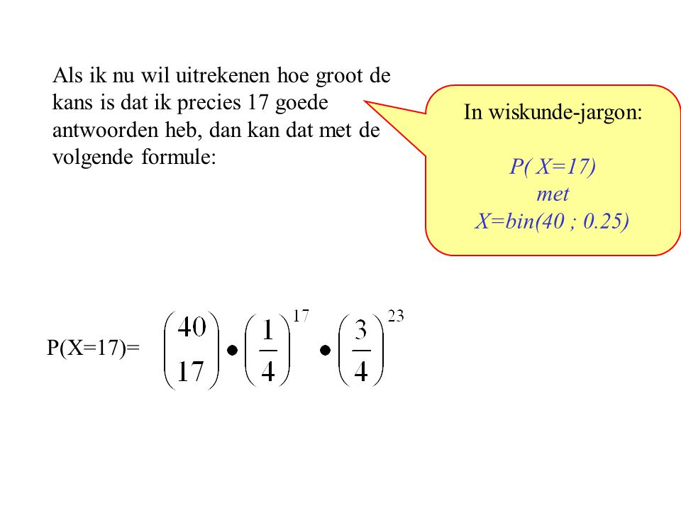 Als ik nu wil uitrekenen hoe groot de kans is dat ik precies 17 goede antwoorden heb, dan kan dat met de volgende formule: In wiskunde-jargon: P( X=17