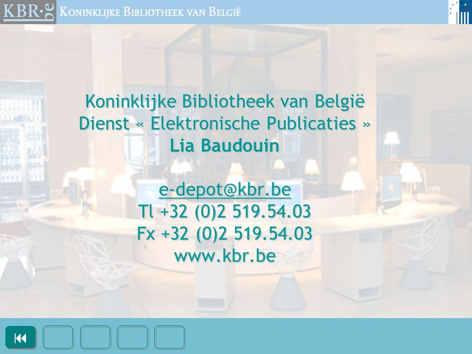 Koninklijke Bibliotheek van België Dienst « Elektronische Publicaties » Lia Baudouin e-depot@kbr.be Tl +32 (0)2 519.54.03 Fx +32 (0)2 519.54.03 www.kbr.be e-depot@kbr.be  
