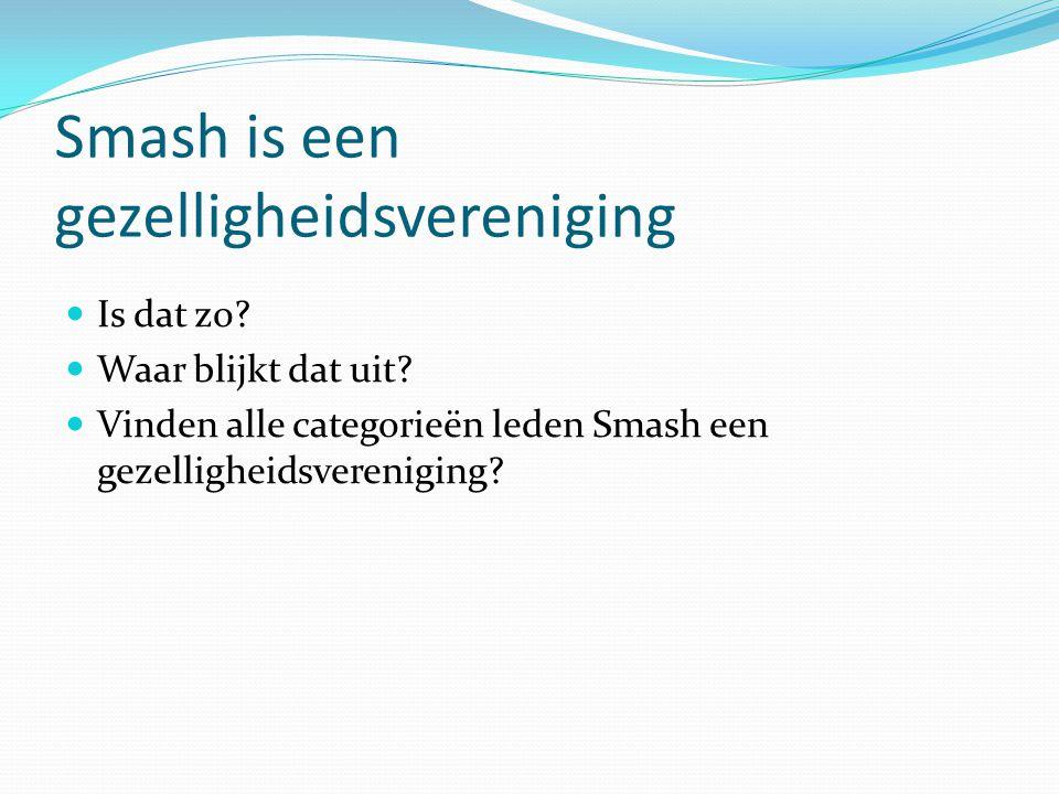 Smash is een gezelligheidsvereniging  Is dat zo?  Waar blijkt dat uit?  Vinden alle categorieën leden Smash een gezelligheidsvereniging?