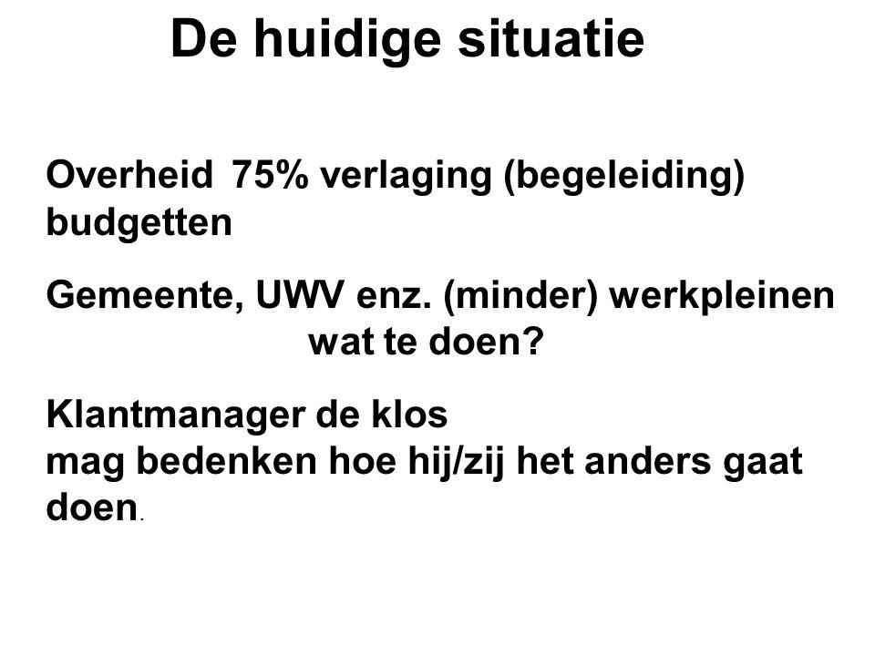 Overheid 75% verlaging (begeleiding) budgetten Gemeente, UWV enz. (minder) werkpleinen wat te doen? Klantmanager de klos mag bedenken hoe hij/zij het
