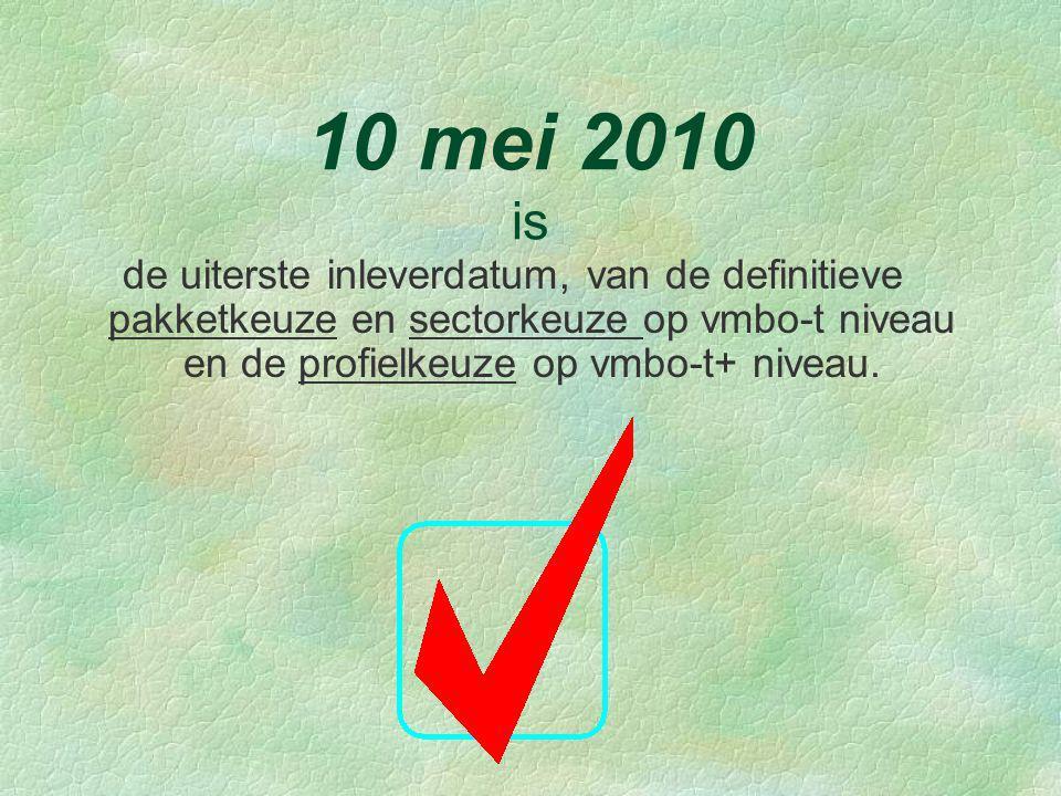 10 mei 2010 is de uiterste inleverdatum, van de definitieve pakketkeuze en sectorkeuze op vmbo-t niveau en de profielkeuze op vmbo-t+ niveau.