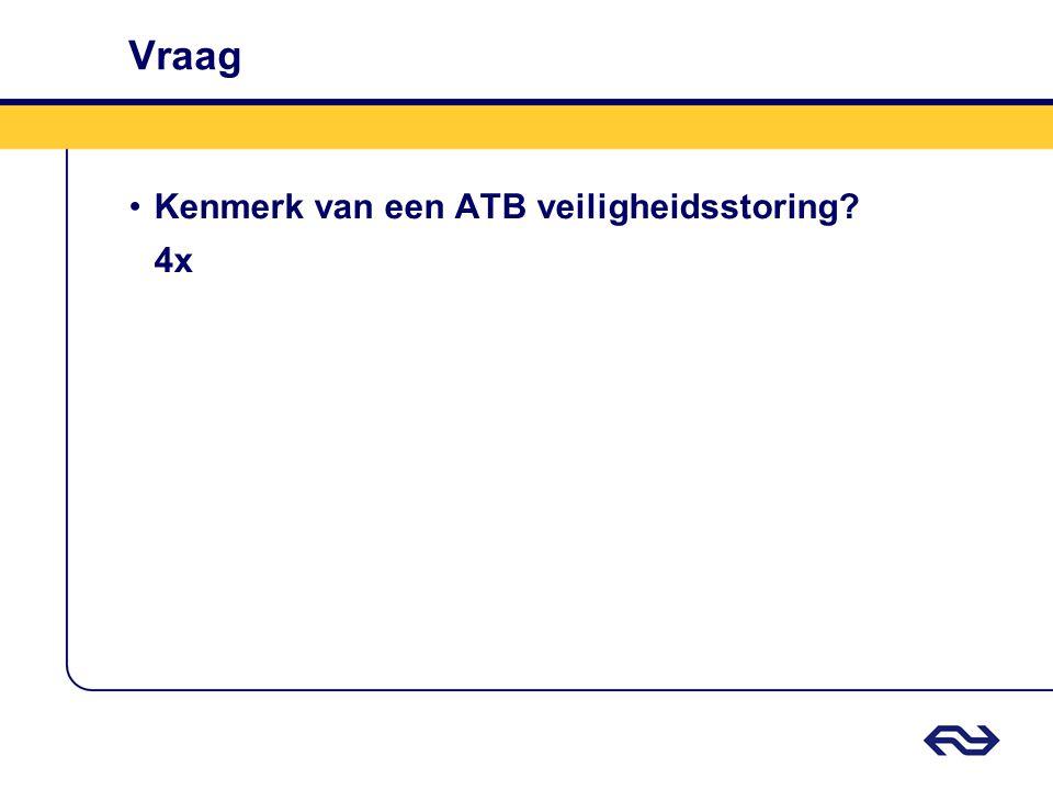 Vraag •Kenmerk van een ATB veiligheidsstoring? 4x