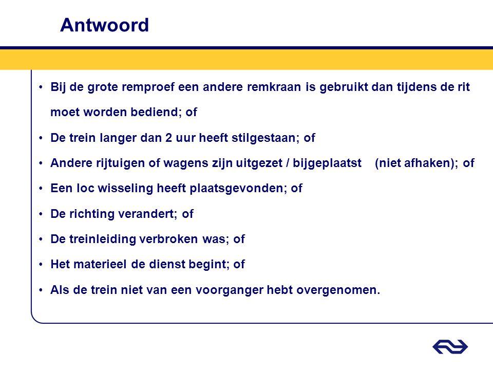 Antwoord •Bij de grote remproef een andere remkraan is gebruikt dan tijdens de rit moet worden bediend; of •De trein langer dan 2 uur heeft stilgestaa