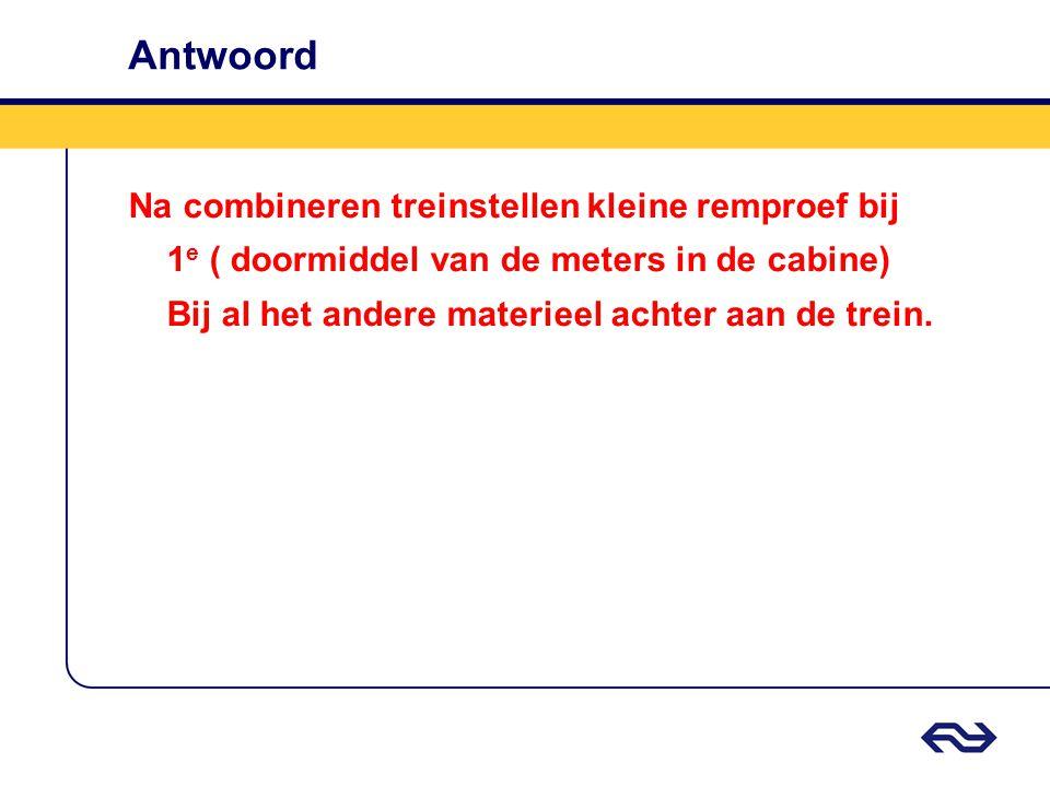 Antwoord Na combineren treinstellen kleine remproef bij 1 e ( doormiddel van de meters in de cabine) Bij al het andere materieel achter aan de trein.