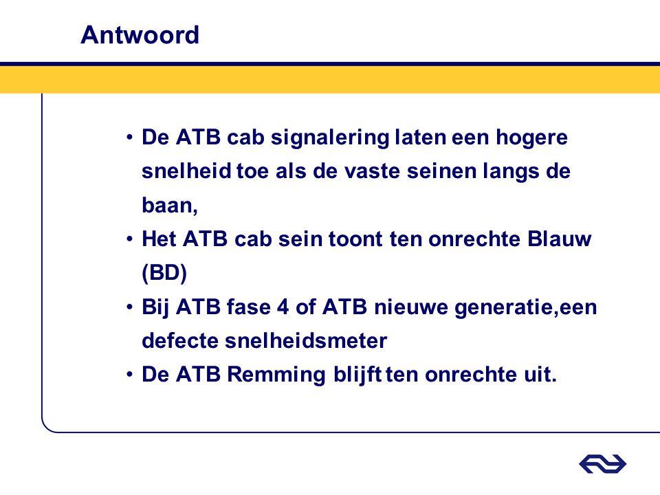 Antwoord •De ATB cab signalering laten een hogere snelheid toe als de vaste seinen langs de baan, •Het ATB cab sein toont ten onrechte Blauw (BD) •Bij