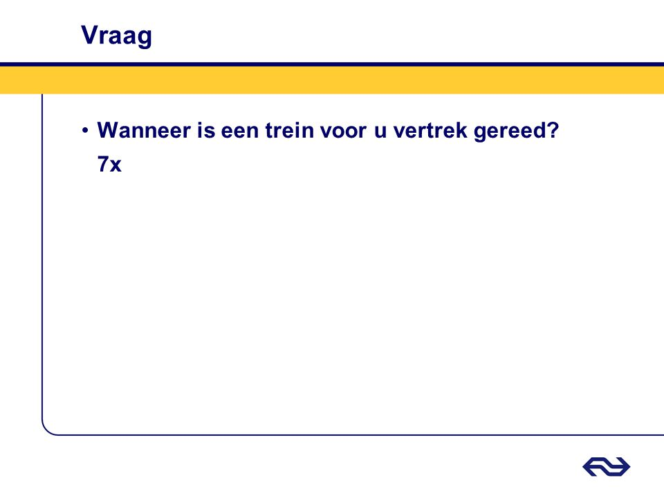 Vraag •Wanneer is een trein voor u vertrek gereed? 7x