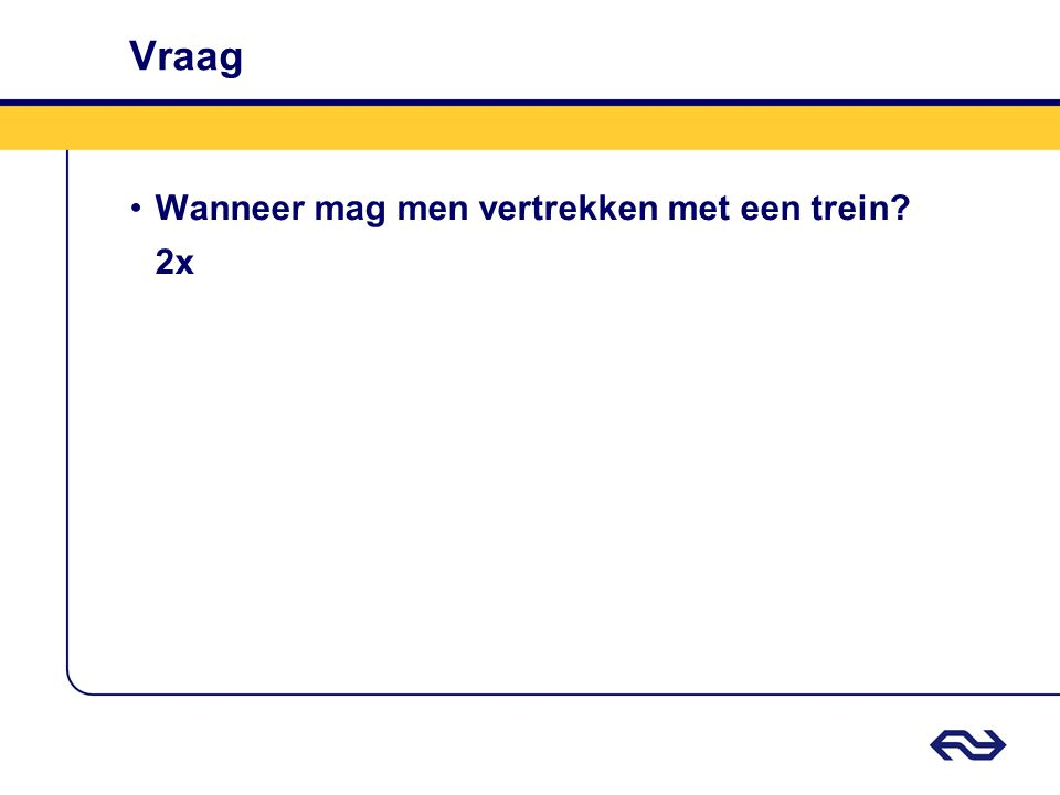 Vraag •Wanneer mag men vertrekken met een trein? 2x