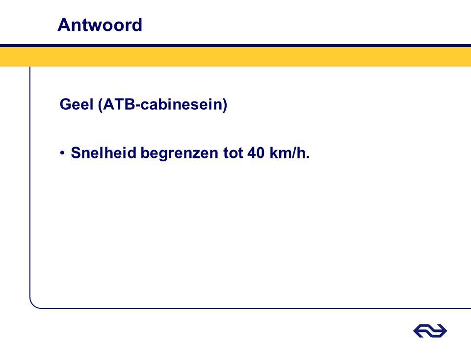 Antwoord Geel (ATB-cabinesein) •Snelheid begrenzen tot 40 km/h.