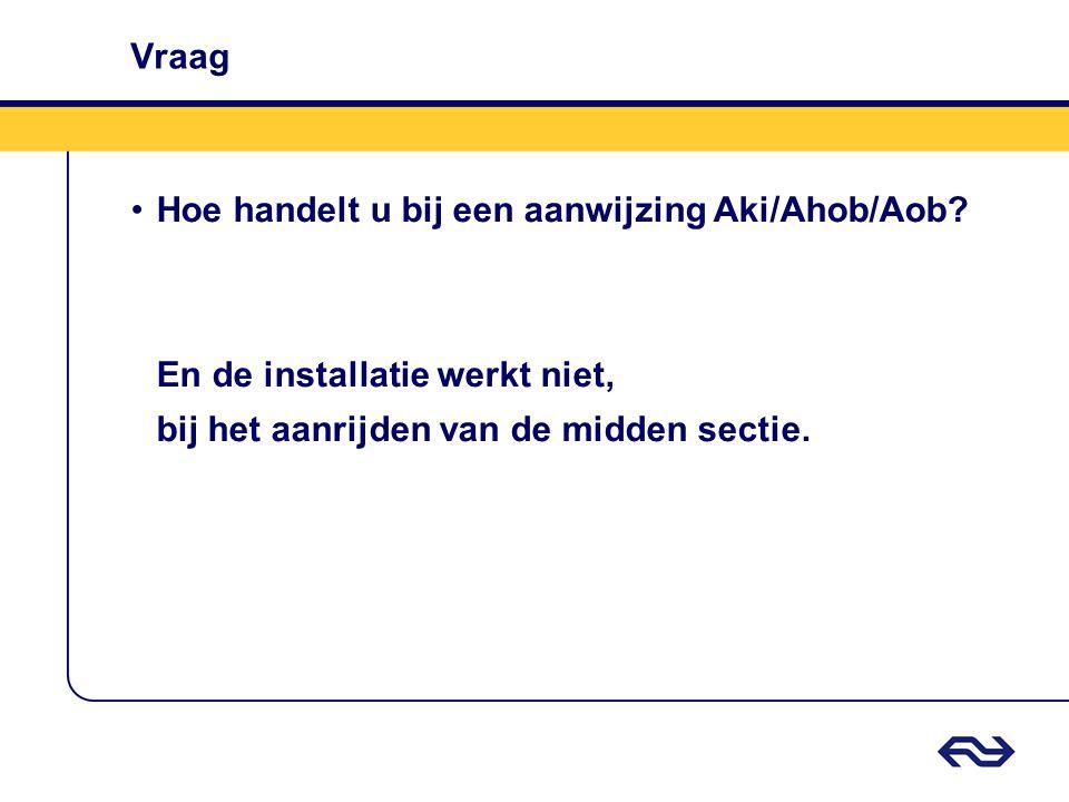 Vraag •Hoe handelt u bij een aanwijzing Aki/Ahob/Aob? En de installatie werkt niet, bij het aanrijden van de midden sectie.