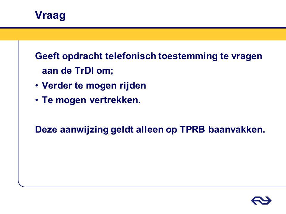 Vraag Geeft opdracht telefonisch toestemming te vragen aan de TrDl om; •Verder te mogen rijden •Te mogen vertrekken. Deze aanwijzing geldt alleen op T