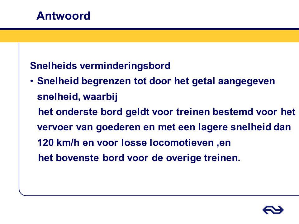 Antwoord Snelheids verminderingsbord •Snelheid begrenzen tot door het getal aangegeven snelheid, waarbij het onderste bord geldt voor treinen bestemd
