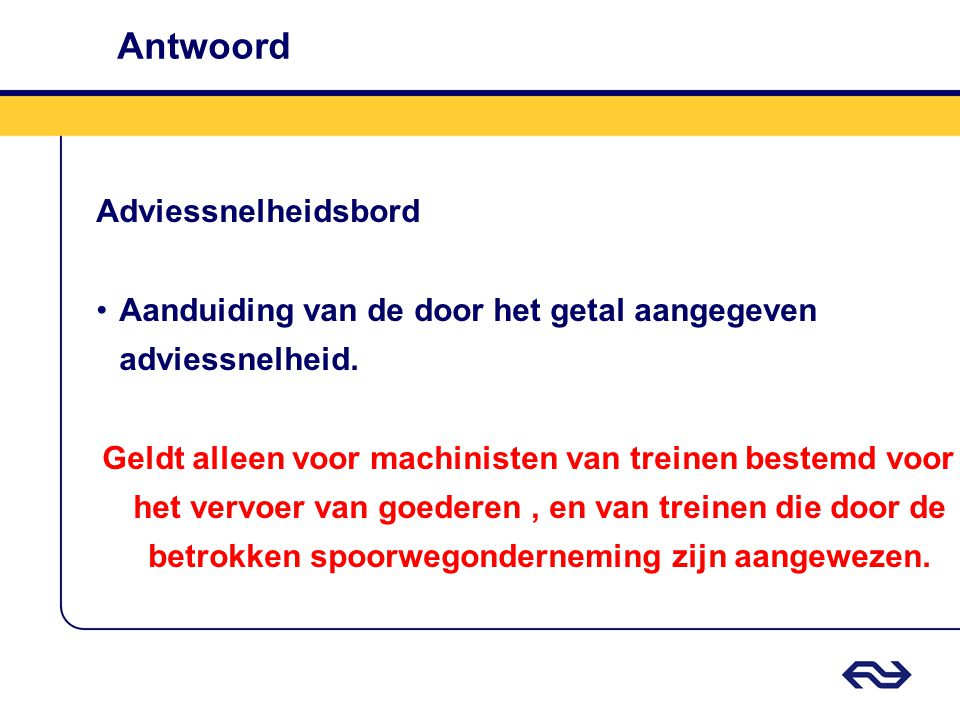 Antwoord Adviessnelheidsbord •Aanduiding van de door het getal aangegeven adviessnelheid. Geldt alleen voor machinisten van treinen bestemd voor het v
