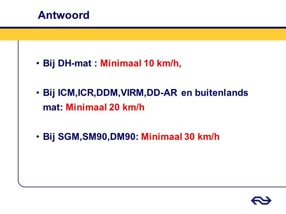 Antwoord •Bij DH-mat : Minimaal 10 km/h, •Bij ICM,ICR,DDM,VIRM,DD-AR en buitenlands mat: Minimaal 20 km/h •Bij SGM,SM90,DM90: Minimaal 30 km/h