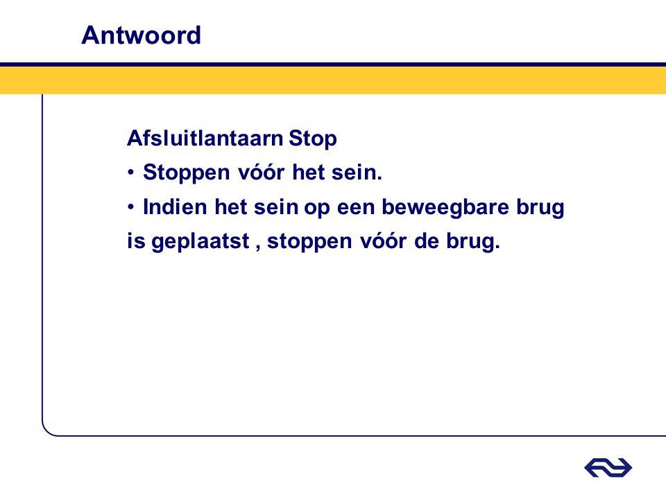 Antwoord Afsluitlantaarn Stop •Stoppen vóór het sein. •Indien het sein op een beweegbare brug is geplaatst, stoppen vóór de brug.