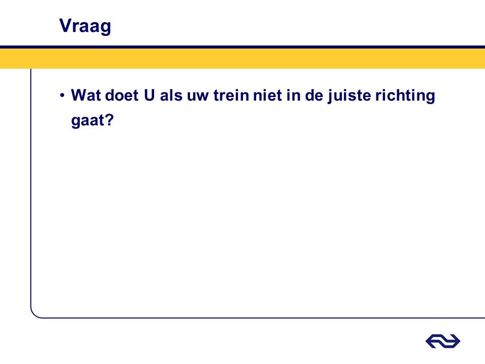 Vraag •Wat doet U als uw trein niet in de juiste richting gaat?