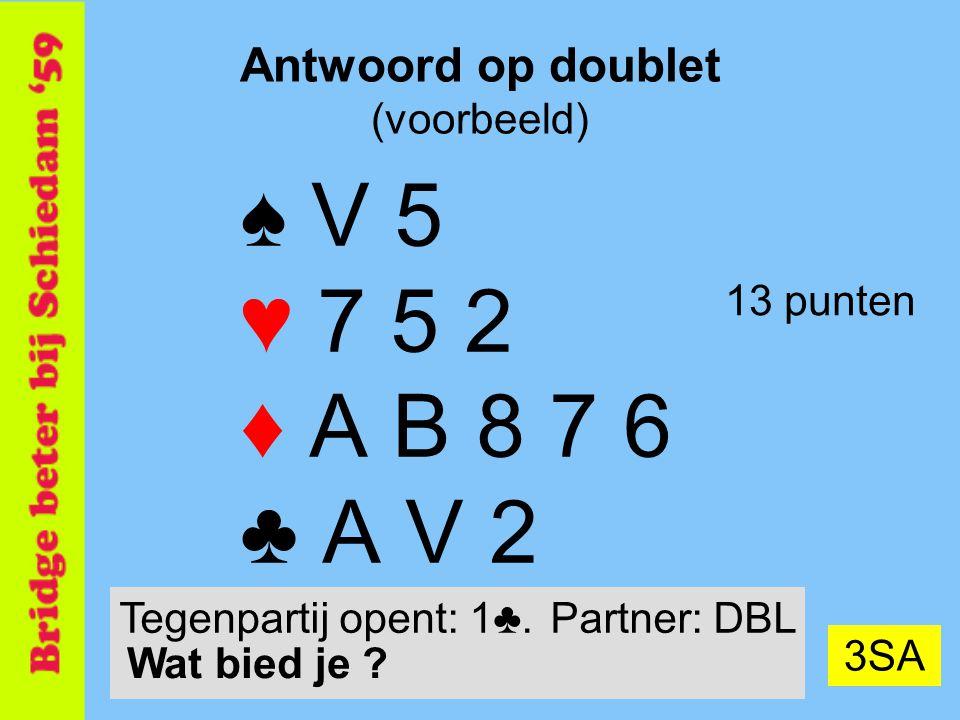 23 Antwoord op doublet (voorbeeld) ♠ V 5 ♥ 7 5 2 ♦ A B 8 7 6 ♣ A V 2 13 punten 3SA Tegenpartij opent: 1♣.Partner: DBL Wat bied je ?