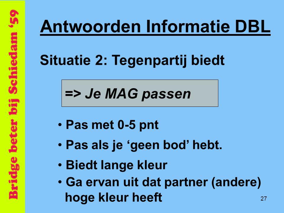 27 => Je MAG passen Antwoorden Informatie DBL • Pas met 0-5 pnt Situatie 2: Tegenpartij biedt • Pas als je 'geen bod' hebt. • Biedt lange kleur • Ga e