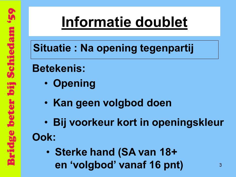 3 Informatie doublet Betekenis: Situatie : Na opening tegenpartij •Opening •Kan geen volgbod doen •Bij voorkeur kort in openingskleur Ook: •Sterke han