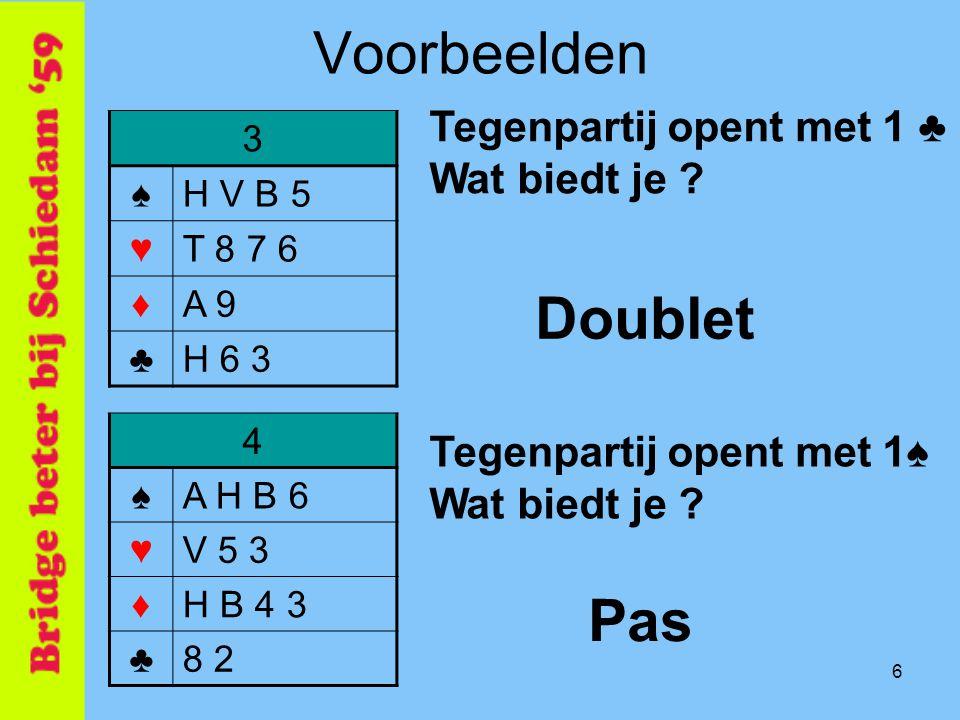 6 Voorbeelden 3 ♠H V B 5 ♥T 8 7 6 ♦A 9 ♣H 6 3 Tegenpartij opent met 1 ♣ Wat biedt je ? Doublet 4 ♠A H B 6 ♥V 5 3 ♦H B 4 3 ♣8 2 Tegenpartij opent met 1