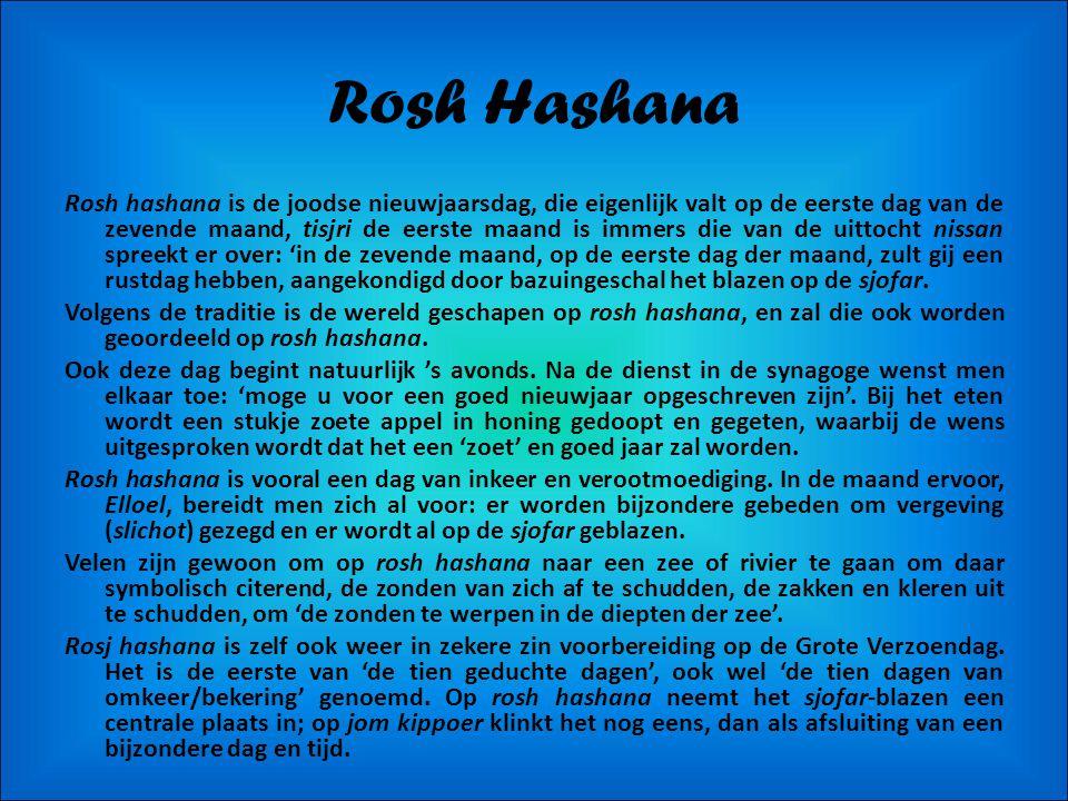 Rosh Hashana Rosh hashana is de joodse nieuwjaarsdag, die eigenlijk valt op de eerste dag van de zevende maand, tisjri de eerste maand is immers die van de uittocht nissan spreekt er over: 'in de zevende maand, op de eerste dag der maand, zult gij een rustdag hebben, aangekondigd door bazuingeschal het blazen op de sjofar.