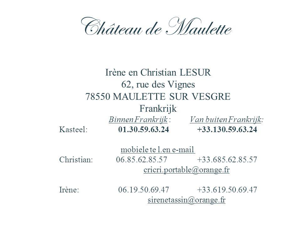 Irène en Christian LESUR 62, rue des Vignes 78550 MAULETTE SUR VESGRE Frankrijk Binnen Frankrijk : Van buiten Frankrijk: Kasteel: 01.30.59.63.24+33.130.59.63.24 mobiele te l.en e-mail Christian:06.85.62.85.57+33.685.62.85.57 cricri.portable@orange.fr Irène: 06.19.50.69.47+33.619.50.69.47 sirenetassin@orange.fr Château de Maulette