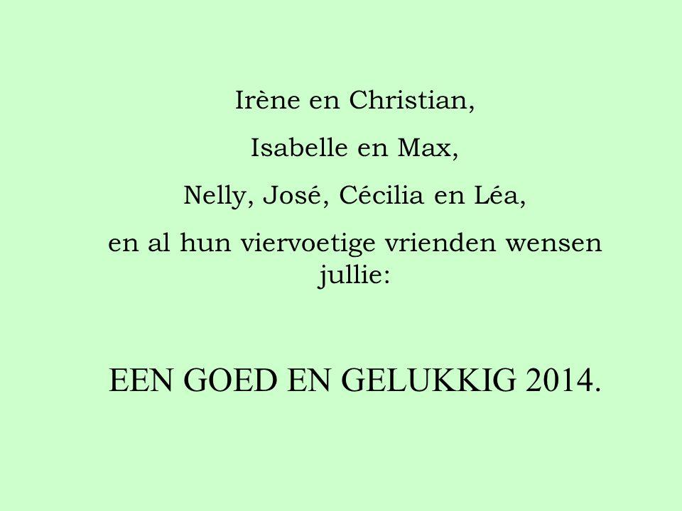 Irène en Christian, Isabelle en Max, Nelly, José, Cécilia en Léa, en al hun viervoetige vrienden wensen jullie: EEN GOED EN GELUKKIG 2014.