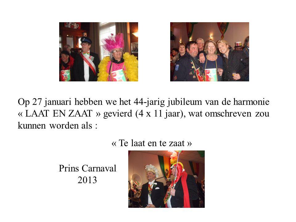 Op 27 januari hebben we het 44-jarig jubileum van de harmonie « LAAT EN ZAAT » gevierd (4 x 11 jaar), wat omschreven zou kunnen worden als : « Te laat en te zaat » Prins Carnaval 2013