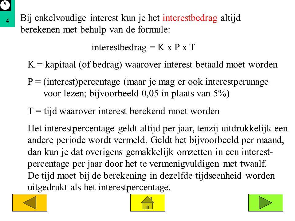 4 Bij enkelvoudige interest kun je het interestbedrag altijd berekenen met behulp van de formule: interestbedrag = K x P x T K = kapitaal (of bedrag)