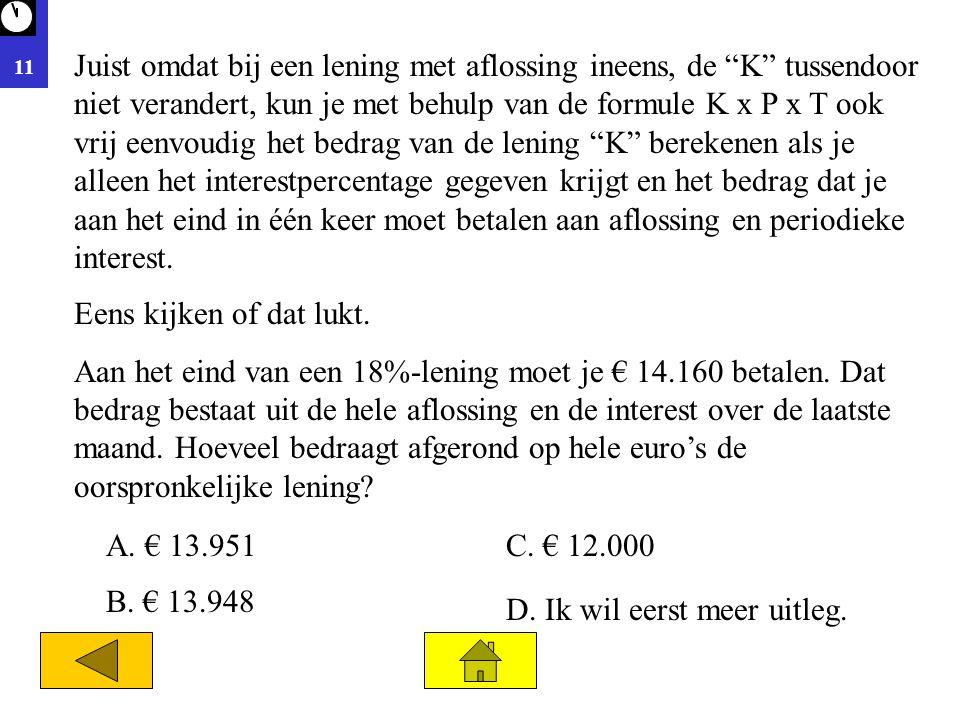 """11 A. € 13.951 D. Ik wil eerst meer uitleg. C. € 12.000 B. € 13.948 Juist omdat bij een lening met aflossing ineens, de """"K"""" tussendoor niet verandert,"""