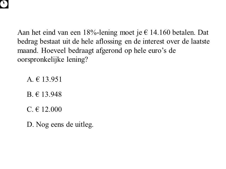A. € 13.951 D. Nog eens de uitleg. C. € 12.000 B. € 13.948 Aan het eind van een 18%-lening moet je € 14.160 betalen. Dat bedrag bestaat uit de hele af